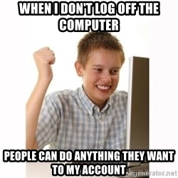 Computer kid - When I don't Log off the computer PEople can do anything they want to my account
