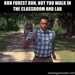 run forest - run forest run, not you walk in the classroom and lab