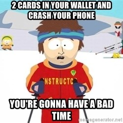 You're gonna have a bad time - 2 cards in your wallet and crash your phone You're gonna have a bad time