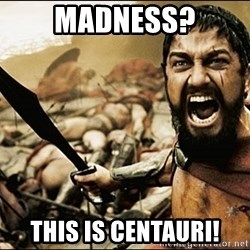 This Is Sparta Meme - madness? this is centauri!