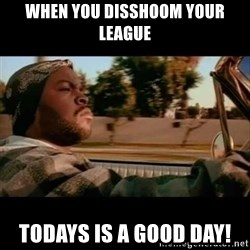 Ice Cube- Today was a Good day - When you Disshoom your league Todays is a good day!