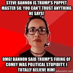 Liberal Douche Garofalo - Steve bannon is Trump's puppet master so, you can't trust anything he says! OMG! Bannon said Trump's firing of Comey was political stupidity. I totally believe him!