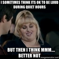 Better Not - I sometimes think its ok to be loud during quiet hours     but then i think mmm.... better not