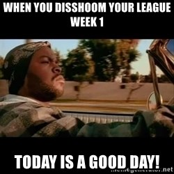 Ice Cube- Today was a Good day - When you disshoom your league week 1 Today is a good day!