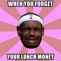 LeBron James - when you forget  your lunch money