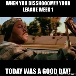 Ice Cube- Today was a Good day - When you disshooom!!! Your league week 1 Today was a good day!