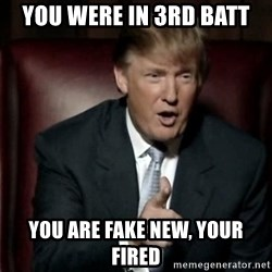 Donald Trump - you were in 3rd batt you are fake new, your fired