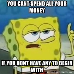 Tough Spongebob - You cant spend all your money If you dont have any to begin with