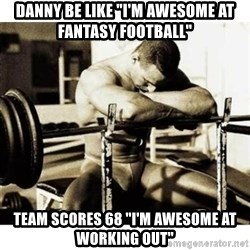 "Sad Bodybuilder - Danny be like ""i'm awesome at fantasy football"" Team scores 68 ""i'm awesome at working out"""