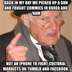 Angry Old Man - Back in my day we picked up a gun And fought coMmies in korea and 'Nam Not an iphone to fight culturaL marxists On tumblr and facebook.