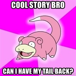 Slowpoke - cool story bro can i have my tail back?