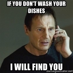 taken meme - IF YOU DON'T WASH YOUR DISHES I WILL FIND YOU