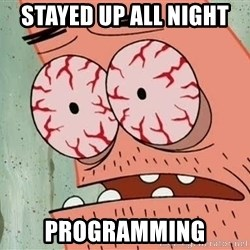 Patrick - stayed up all night  programming