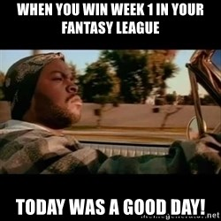 Ice Cube- Today was a Good day - When you win week 1 in your fantasy league Today was a good day!