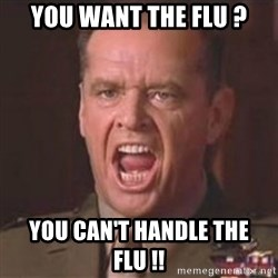 Jack Nicholson - You can't handle the truth! - you want the flu ? You can't handle the flu !!