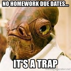 Admiral Ackbar - No homework due dates... It's a trap