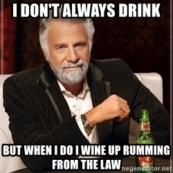 The Most Interesting Man In The World - I don't always drink  but when i do i wine up rumming from the law