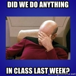 Picard facepalm  - Did we do anything  in class last week?