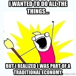 All the things - I WANTED TO DO ALL THE THINGS... but i REALIZED i was part of a traditional economy.