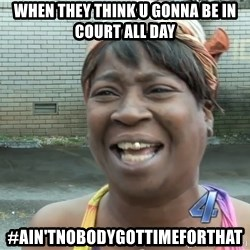 Ain`t nobody got time fot dat - when they think u gonna be in court all day #ain'tnobodygottimeforthat