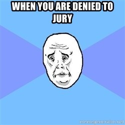 Okay Guy - when you are denied to jury