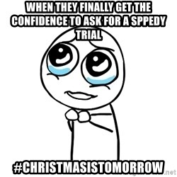 pleaseguy  - when they finally get the confidence to ask for a sppedy trial #christmasistomorrow