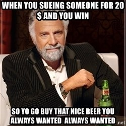 The Most Interesting Man In The World - when you sueing someone for 20$ and you win  so yo go buy that nice beer you always wanted  always wanted