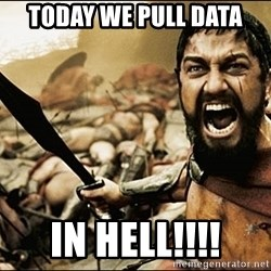 This Is Sparta Meme - Today we pull data In hell!!!!