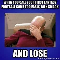 Picard facepalm  - When you call your first fantasy football game too early, talk smack And lose