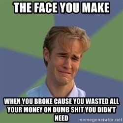 Sad Face Guy - The face you make When you broke cause you wasted all your money on dumb shit you didn't need