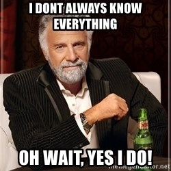 The Most Interesting Man In The World - I dont always know everything Oh wait, yes I do!