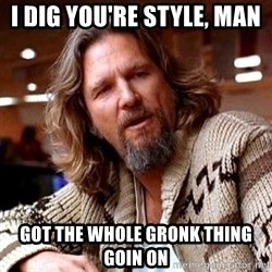Big Lebowski - I dig you're style, man got the whole gronk thing goin on