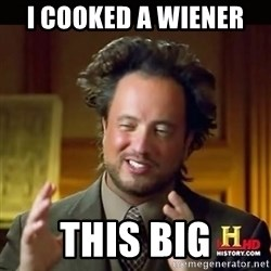 History guy - I Cooked a wiener  This big