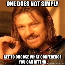 One Does Not Simply - One does not simply Get to choose what conference you can attend