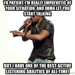 Imma Let you finish kanye west - Yo patient, i'm really empathetic of your situation. and imma let you start talking but I have one of the best active listening abilities of all time!