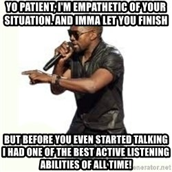 Imma Let you finish kanye west - yo patient, i'm empathetic of your situation. and imma let you finish but before you even started talking i had one of the best active listening abilities of all time!