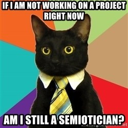 Business Cat - if i am not working on a project right now am i still a semiotician?