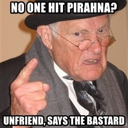 Angry Old Man - No one hit pirahna? Unfriend, says the bastard