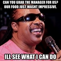 stevie wonder - Can you gRab the manager fOr Us? Our food just wasnt impressive. Ill see What i can do