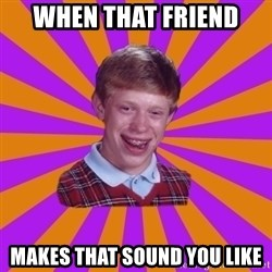 Unlucky Brian Strikes Again - when that friend  makes that sound you like