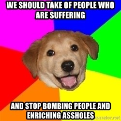 Advice Dog - We should take of people who are suffering and stop bombing people and enriching assholes