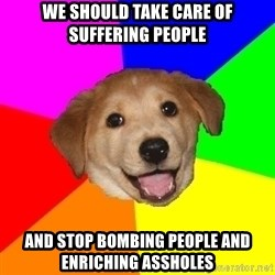 Advice Dog - We should take care of suffering people and stop bombing people and enriching assholes