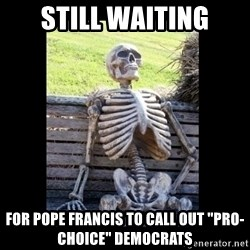 """Still Waiting - STILL WAITING FOR POPE FRANCIS TO CALL OUT """"PRO-CHOICE"""" DEMOCRATS"""