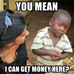 Skeptical african kid  - you mean i can get money here?