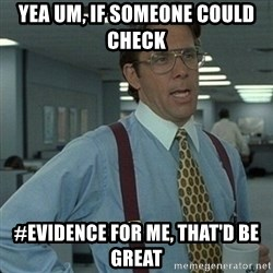 Yeah that'd be great... - yea um, if someone could check  #evidence for me, that'd be great