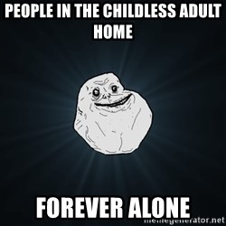 Forever Alone - people in the childless adult home forever alone