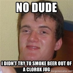 Really Stoned Guy - No dude  I didn't try to smoke beer out of a Clorox jug
