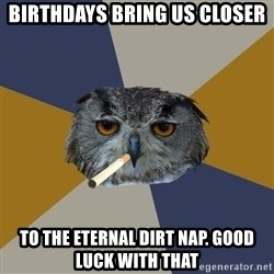 Art Student Owl - Birthdays bring us closer  to the eternal dirt nap. Good luck with that