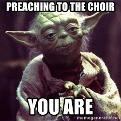 Yoda - preaching to the choir  you are
