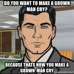 Archer - Do you want to make a grown man cry? because thats how you make a grown  man cry